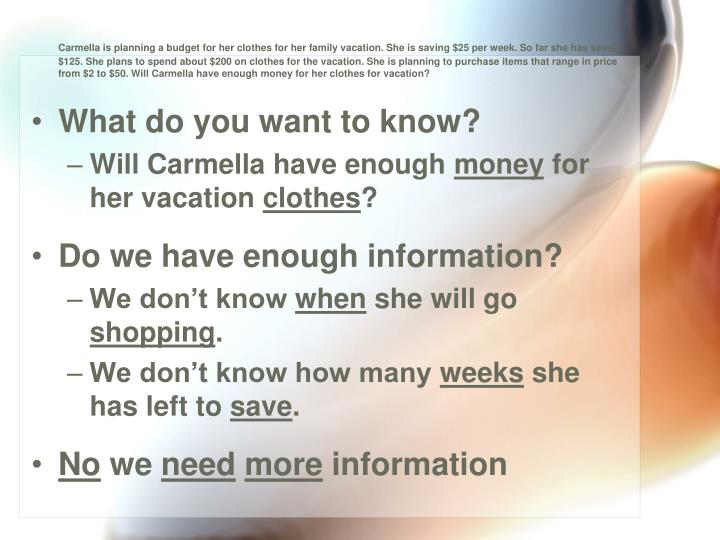 Carmella is planning a budget for her clothes for her family vacation. She is saving $25 per week. So far she has saved $125. She plans to spend about $200 on clothes for the vacation. She is planning to purchase items that range in price from $2 to $50. Will Carmella have enough money for her clothes for vacation?