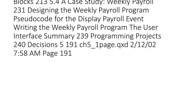 vti_title:SR|5.1 Relational and Logical Operators 192 Relational Operators Logical Operators 5.2 If Blocks 196 5.3 Select Case Blocks 213 5.4 A Case Study: Weekly Payroll 231 Designing the Weekly Payroll Program Pseudocode for the Display Payroll Event Writing the Weekly Payroll Program The User Interface Summary 239 Programming Projects 240 Decisions 5 191 ch5_1page.qxd 2/12/02 7: