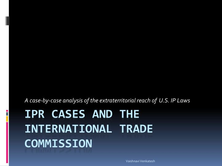 A case-by-case analysis of the extraterritorial reach of  U.S. IP Laws
