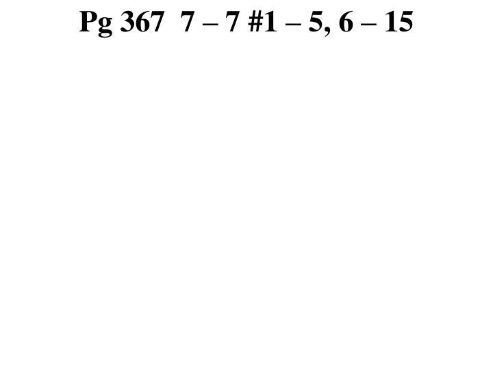 Pg 367  7 – 7 #1 – 5, 6 – 15