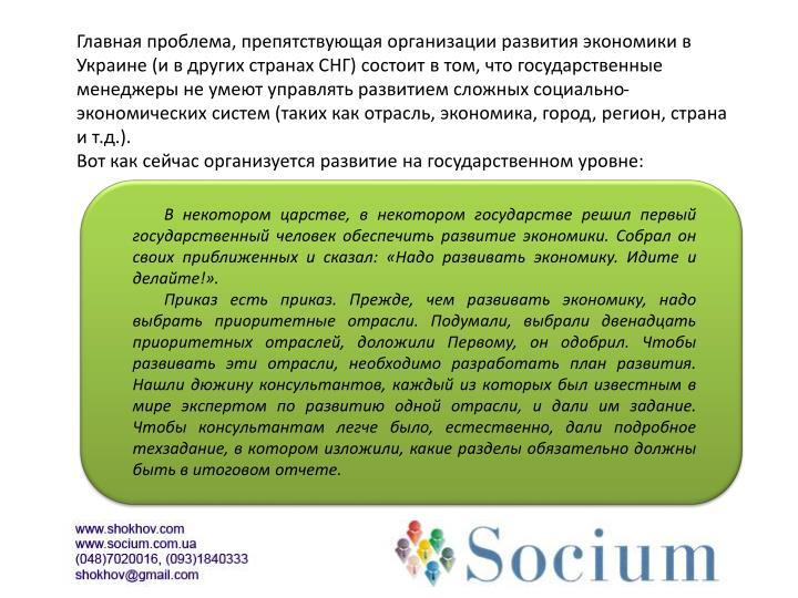 Главная проблема, препятствующая организации развития экономики в Украине (и в других странах СНГ) состоит в том, что государственные менеджеры не умеют управлять развитием сложных социально-экономических систем (таких как отрасль, экономика, город, регион, страна и т.д.).