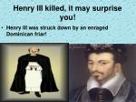 henry iii killed it may surprise you