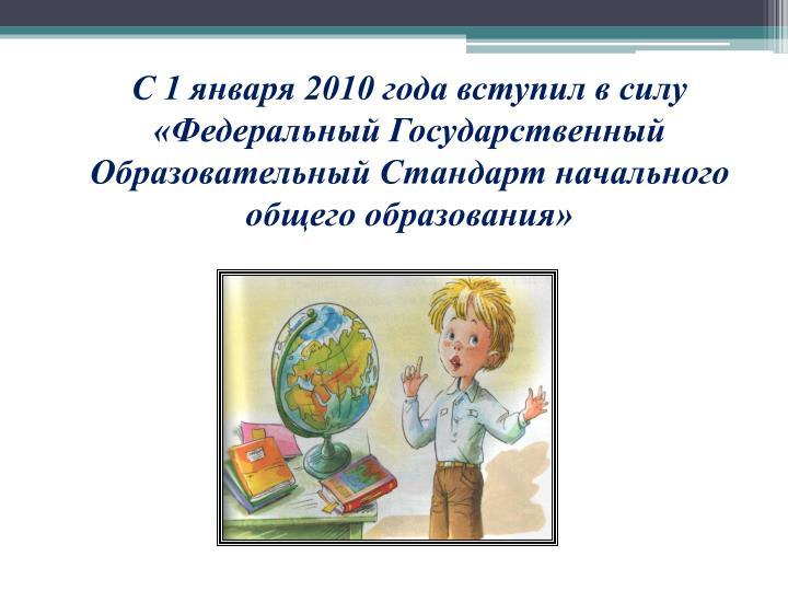 С 1 января 2010 года вступил в силу «Федеральный Государственный Образовательный Стандарт начального общего образования»