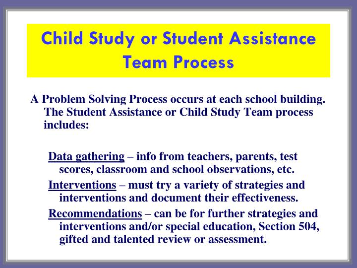 A Problem Solving Process occurs at each school building.  The Student Assistance or Child Study Team process includes: