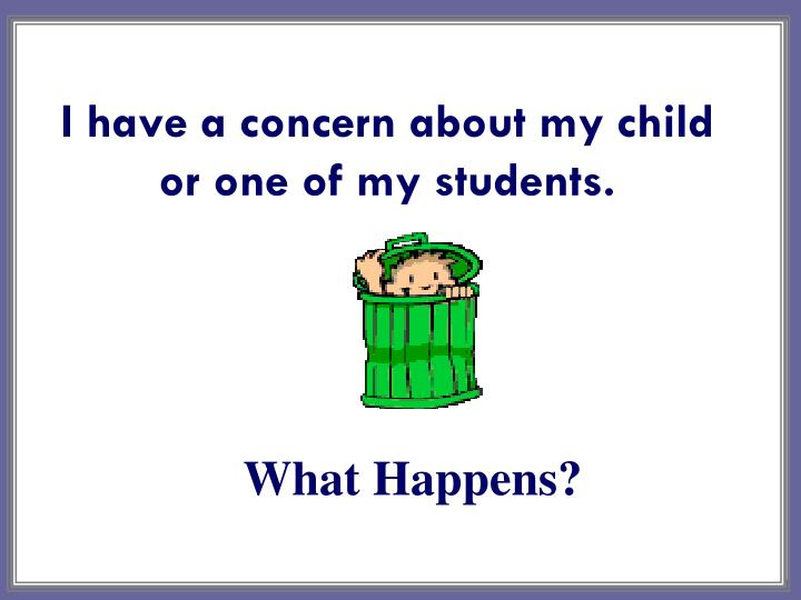 I have a concern about my child or one of my students.