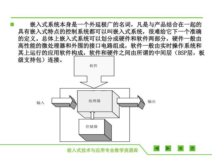嵌入式系统本身是一个外延极广的名词,凡是与产品结合在一起的具有嵌入式特点的控制系统都可以叫嵌入式系统,很难给它下一个准确的定义。总体上嵌入式系统可以划分成硬件和软件两部分,硬件一般由高性能的微处理器和外围的接口电路组成,软件一般由实时操作系统和其上运行的应用软件构成,软件和硬件之间由所谓的中间层(