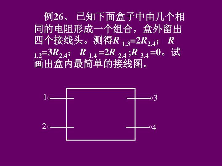 例26、 已知下面盒子中由几个相同的电阻形成一个组合,盒外留出四个接线头。测得