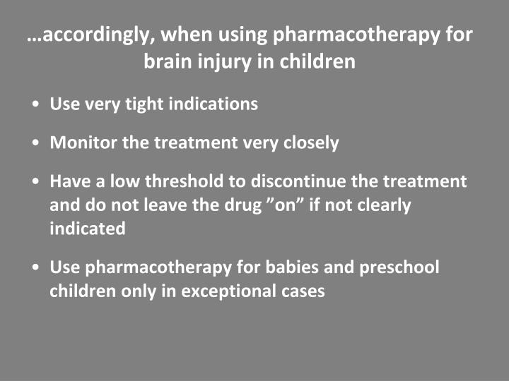 …accordingly, when using pharmacotherapy for brain injury in children