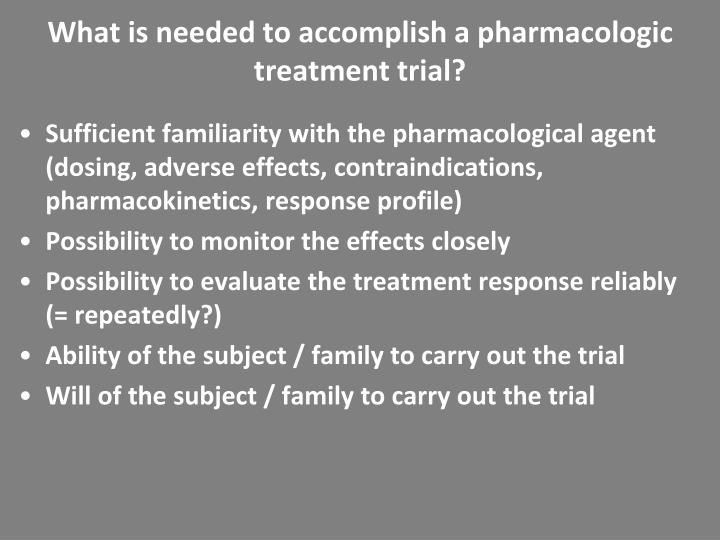 What is needed to accomplish a pharmacologic treatment trial?