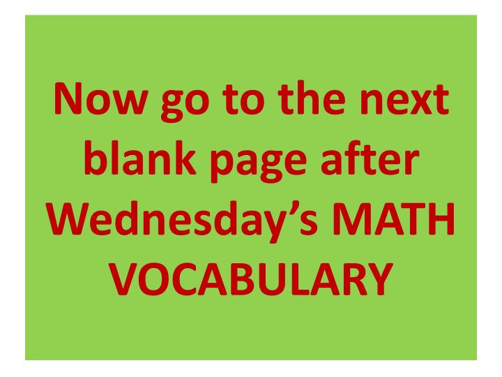 Now go to the next blank page after Wednesday's MATH VOCABULARY