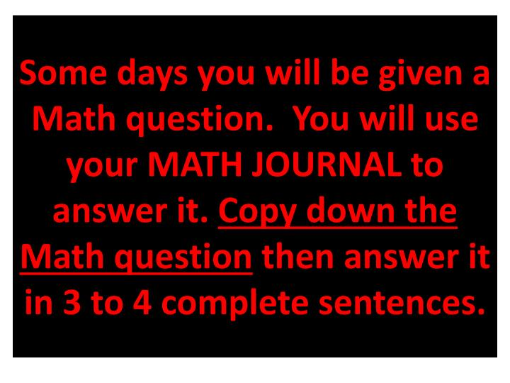 Some days you will be given a Math question.  You will use your MATH JOURNAL to answer it.