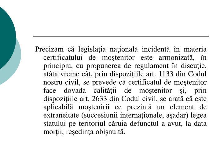 Precizăm că legislaţia naţională incidentă în materia certificatului de moştenitor este armonizată, în principiu, cu propunerea de regulament în discuţie, atâta vreme cât, prin dispoziţiile art. 1133 din Codul nostru civil, se prevede că certificatul de moştenitor face dovada calităţii de moştenitor şi, prin dispoziţiile art. 2633 din Codul civil, se arată că este aplicabilă moştenirii ce prezintă un element de extraneitate (succesiunii internaţionale, aşadar) legea statului pe teritoriul căruia defunctul a avut, la data morţii, reşedinţa obişnuită.