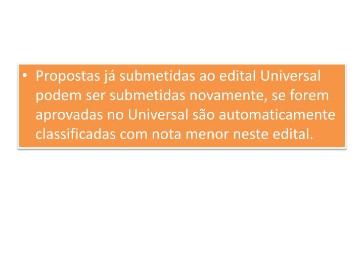 Propostas já submetidas ao edital Universal podem ser submetidas novamente, se forem aprovadas no Universal são automaticamente classificadas com nota menor neste edital.