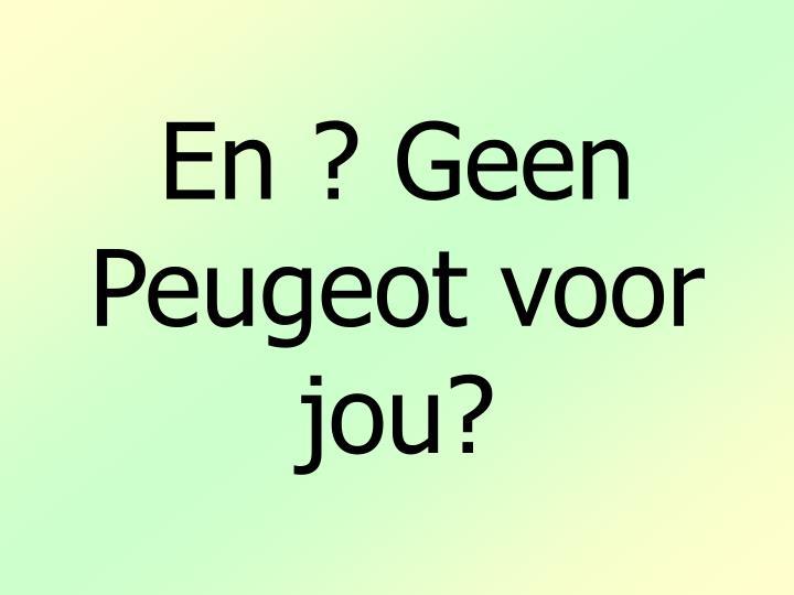 En ? Geen Peugeot voor jou?