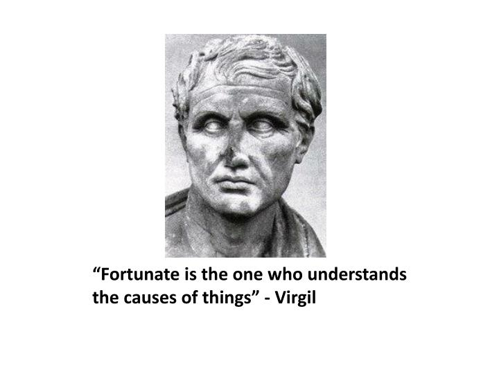 """Fortunate is the one who understands the causes of things"" - Virgil"