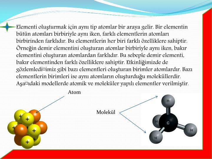Elementi oluşturmak için aynı tip atomlar bir araya gelir. Bir elementin bütün atomları birbiriyle aynı iken, farklı elementlerin atomları birbirinden farklıdır. Bu elementlerin her biri farklı özelliklere sahiptir. Örneğin demir elementini oluşturan atomlar birbiriyle aynı iken, bakır elementini oluşturan atomlardan farklıdır. Bu sebeple demir elementi, bakır elementinden farklı özelliklere sahiptir. Etkinliğimizde de gözlemledi¤imiz gibi bazı elementleri oluşturan birimler atomlardır. Bazı elementlerin birimleri ise aynı atomların oluşturduğu moleküllerdir.