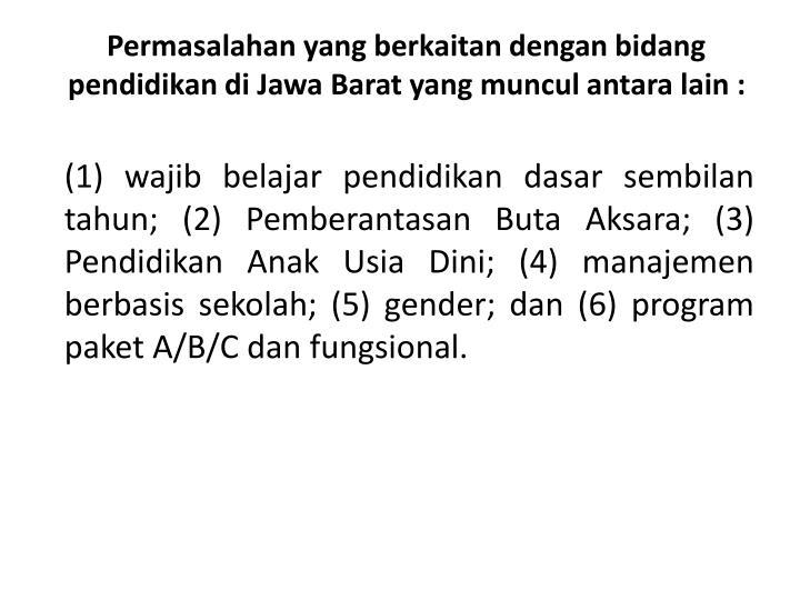 Permasalahan yang berkaitan dengan bidang pendidikan di Jawa Barat yang muncul antara lain :