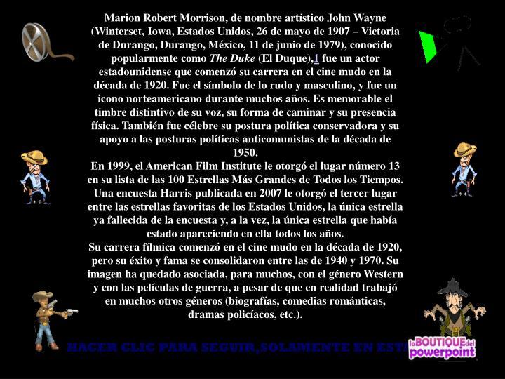 Marion Robert Morrison, de nombre artístico John Wayne (Winterset, Iowa, Estados Unidos, 26 de mayo de 1907 – Victoria de Durango, Durango, México, 11 de junio de 1979), conocido popularmente como