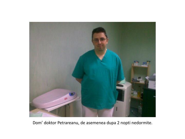 Dom' doktor Petrareanu, de asemenea dupa 2 nopti nedormite.