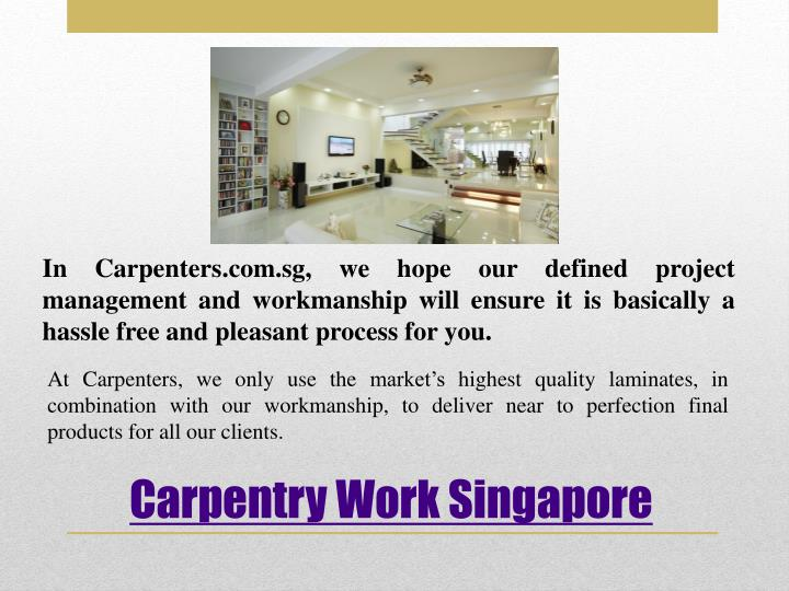 In Carpenters.com.sg, we hope our defined project management and workmanship will ensure it is basically a hassle free and pleasant process for you.