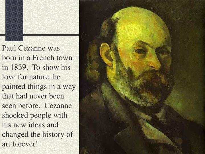 Paul Cezanne was born in a French town in 1839.  To show his love for nature, he painted things in a way that had never been seen before.  Cezanne shocked people with his new ideas and changed the history of art forever!