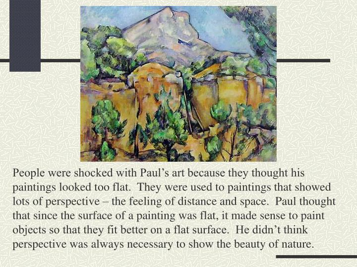 People were shocked with Paul's art because they thought his paintings looked too flat.  They were used to paintings that showed lots of perspective – the feeling of distance and space.  Paul thought that since the surface of a painting was flat, it made sense to paint objects so that they fit better on a flat surface.  He didn't think perspective was always necessary to show the beauty of nature.