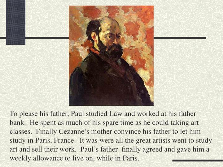 To please his father, Paul studied Law and worked at his father bank.  He spent as much of his spare time as he could taking art classes.  Finally Cezanne's mother convince his father to let him study in Paris, France.  It was were all the great artists went to study art and sell their work.  Paul's father  finally agreed and gave him a weekly allowance to live on, while in Paris.