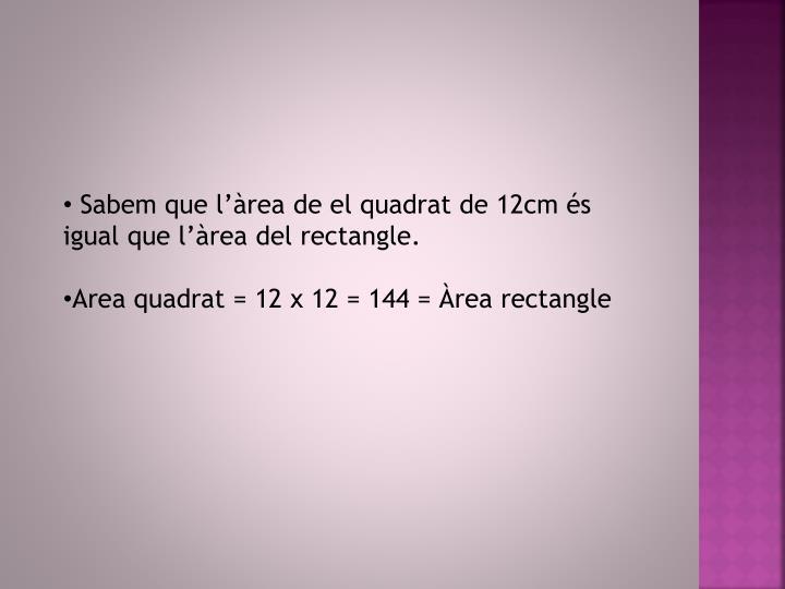 Sabem que l'àrea de el quadrat de 12cm és igual que l'àrea del rectangle.