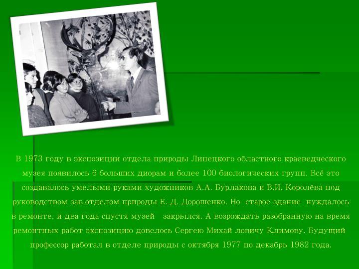 В 1973 году в экспозиции отдела природы Липецкого областного краеведческого музея появилось 6 больших диорам и более 100 биологических групп. Всё это создавалось умелыми руками художников А.А.