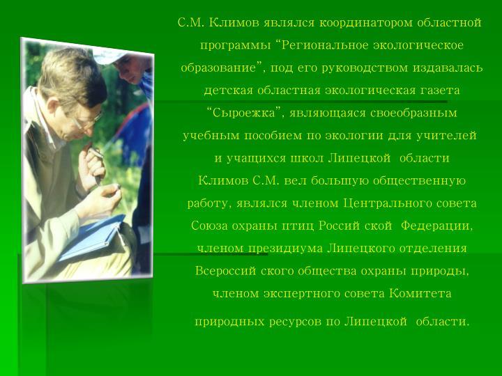 """С.М. Климов являлся координатором областной программы """"Региональное экологическое образование"""", под его руководством издавалась детская областная экологическая газета """"Сыроежка"""", являющаяся своеобразным учебным пособием по экологии для учителей и учащихся школ Липецкой области"""