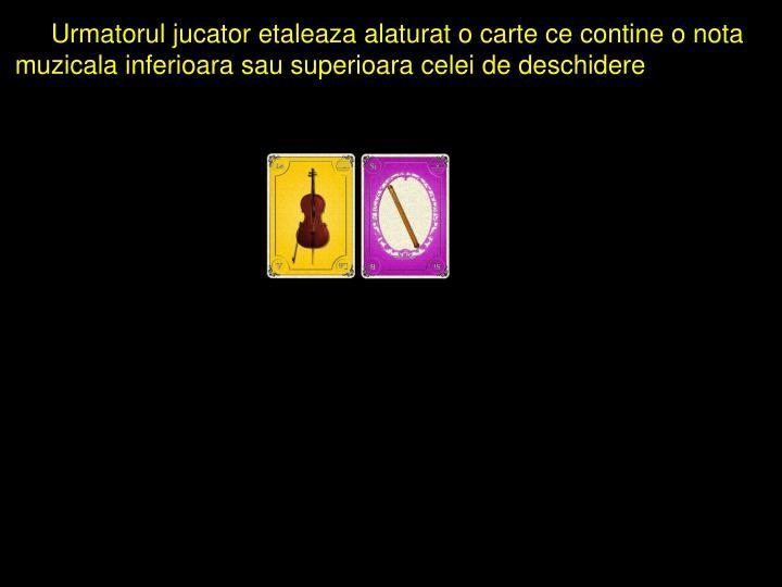 Urmatorul jucator etaleaza alaturat o carte ce contine o nota