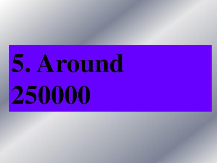 5. Around 250000
