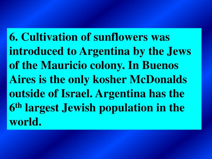 6. Cultivation of sunflowers was introduced to Argentina by the Jews of the Mauricio colony. In Buenos Aires is the only kosher McDonalds outside of Israel. Argentina has the 6