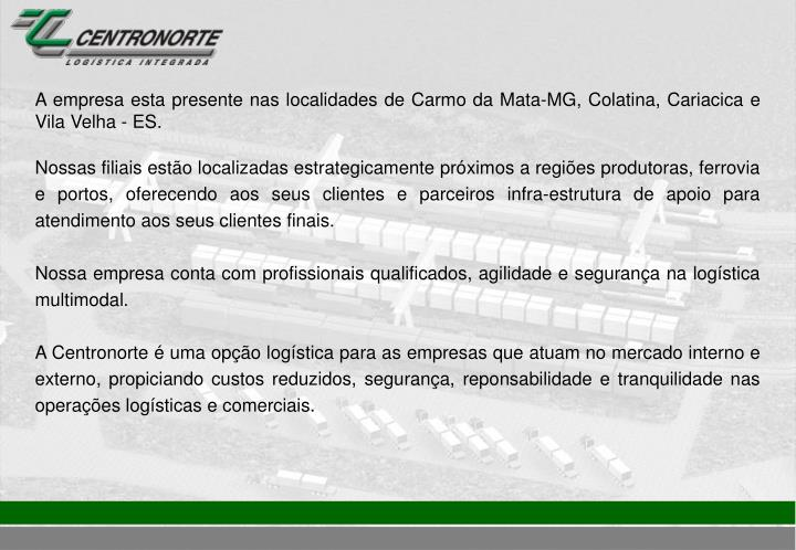 A empresa esta presente nas localidades de Carmo da Mata-MG, Colatina, Cariacica e Vila Velha - ES.