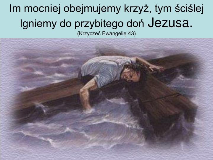 Im mocniej obejmujemy krzyż, tym ściślej lgniemy do przybitego doń