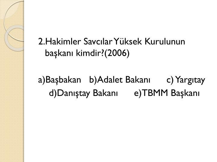 2.Hakimler Savcılar Yüksek Kurulunun başkanı kimdir?(2006)