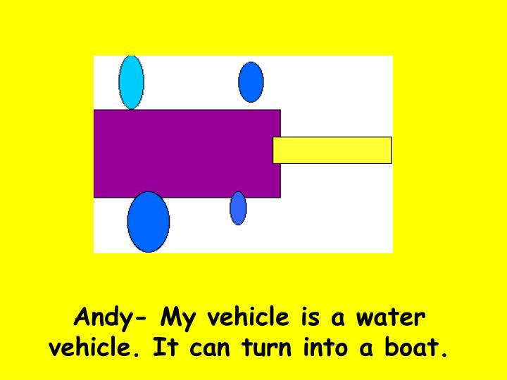 Andy- My vehicle is a water vehicle. It can turn into a boat.