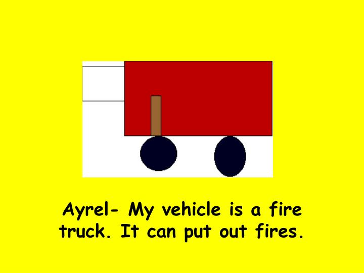 Ayrel- My vehicle is a fire truck. It can put out fires.