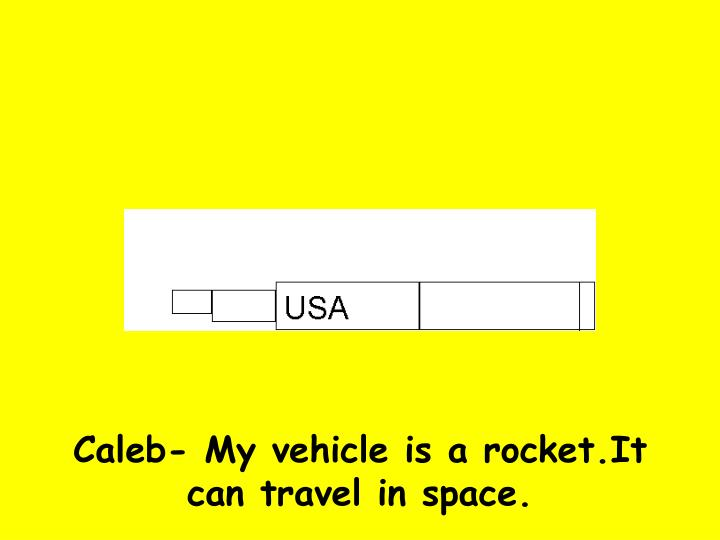 Caleb- My vehicle is a rocket.It can travel in space.