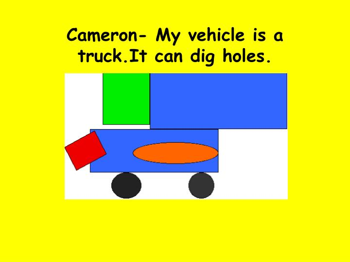 Cameron- My vehicle is a truck.It can dig holes.