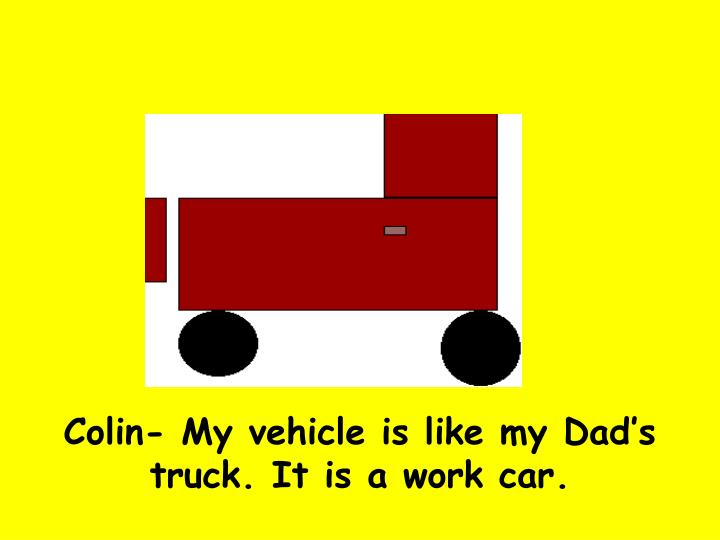 Colin- My vehicle is like my Dad's truck. It is a work car.