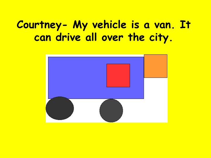 Courtney- My vehicle is a van. It can drive all over the city.