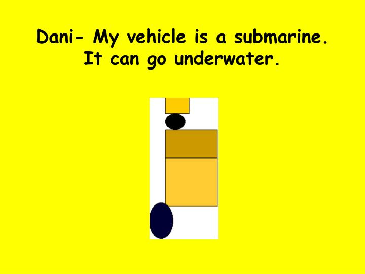 Dani- My vehicle is a submarine. It can go underwater.
