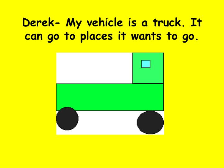 Derek- My vehicle is a truck. It can go to places it wants to go.