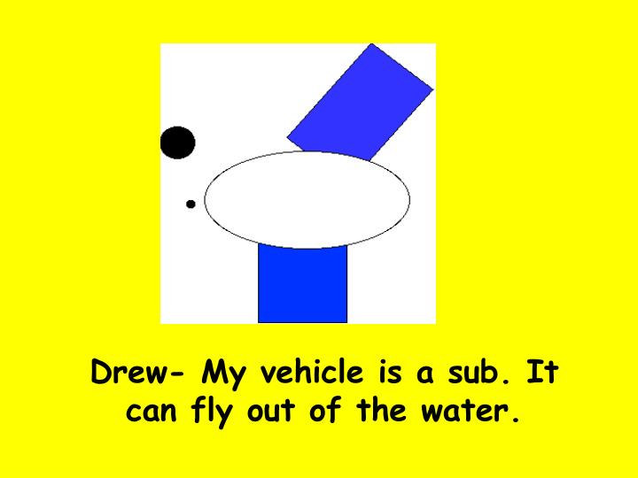 Drew- My vehicle is a sub. It can fly out of the water.