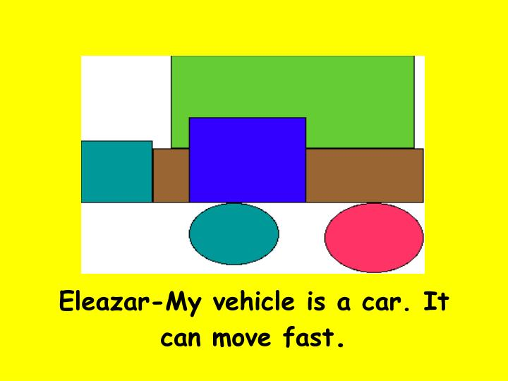 Eleazar-My vehicle is a car. It can move fast