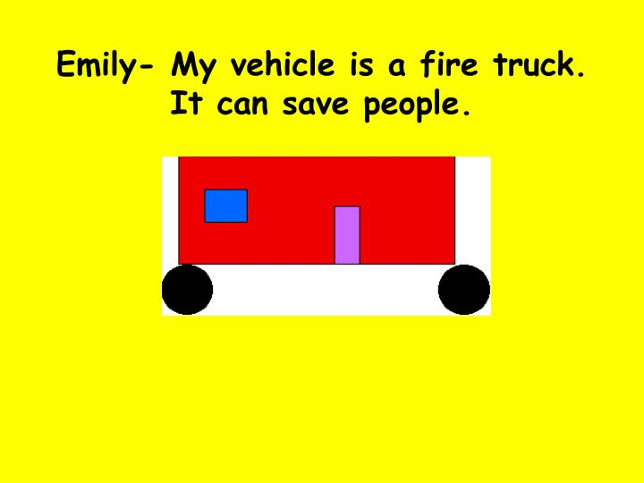 Emily- My vehicle is a fire truck. It can save people.