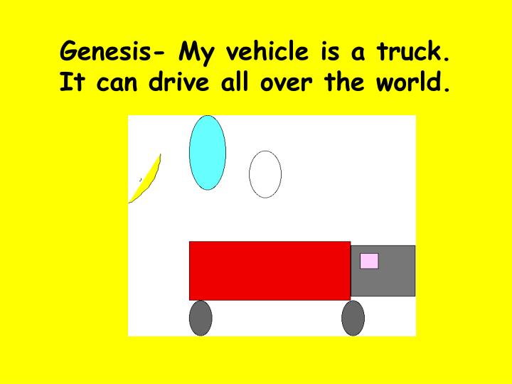 Genesis- My vehicle is a truck. It can drive all over the world.