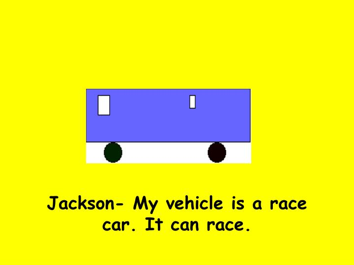 Jackson- My vehicle is a race car. It can race.