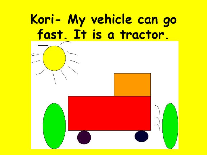 Kori- My vehicle can go fast. It is a tractor.